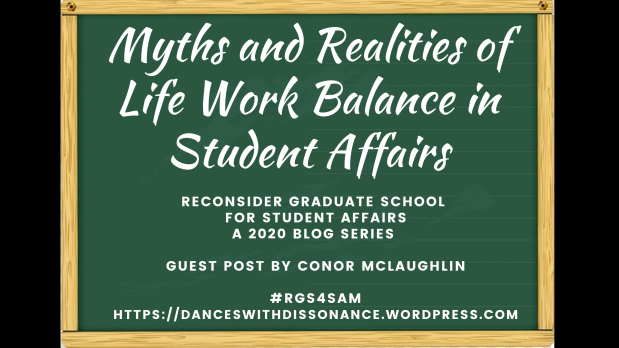 Myths and Realities of Life Work Balance in Student Affairs.. Reconsider Graduate School for Student Affairs A 2020 blog series Guest Post by Conor McLaughlin #RGS4SAM https://danceswithdissonance.wordpress.com