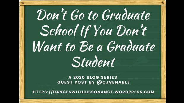 Don't Go to Graduate School If You Don't Want to Be a Graduate Student. A 2020 blog series Guest Post by @cjvenable https://danceswithdissonance.wordpress.com