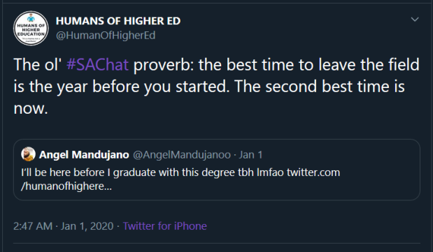 "@HumanofHigherEd retweeted a post and said: ""The ol' #SAChat proverb: the best time to leave the field is the year before you started. The second best time is now."" The original tweet was from @AngelMandujanoo"" and said ""I'll be here before I graduate with this degree tbh lmfao."" This was in reference to a post calling for all the folks who left student affairs."