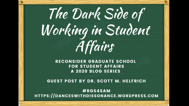 The Dark Side of Working in Student Affairs. Reconsider Graduate School for Student Affairs A 2020 blog series Guest Post by Dr. Scott M. Helfrich #RGS4SAM https://danceswithdissonance.wordpress.com