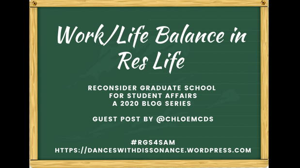 Work/Life Balance in Res Life. Reconsider Graduate School for Student Affairs A 2020 blog series Guest Post by @ChloeMcDs #RGS4SAM https://danceswithdissonance.wordpress.com