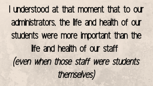 I understood at that moment that to our administrators, the life and health of our students were more important than the life and health of our staff  (even when those staff were students themselves)