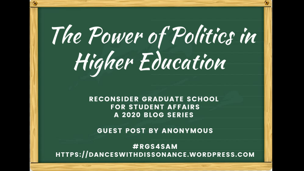 The Power of Politics in Higher Education . Reconsider Graduate School for Student Affairs A 2020 blog series Guest Post by ANONYMOUS #RGS4SAM https://danceswithdissonance.wordpress.com