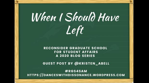 When I Should Have Left. Reconsider Graduate School for Student Affairs A 2020 blog series Guest Post by @Kristen_Abell #RGS4SAM https://danceswithdissonance.wordpress.com