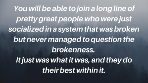 You will be able to join a long line of pretty great people who were just socialized in a system that was broken but never managed to question the brokenness.  It just was what it was, and they do their best within it.